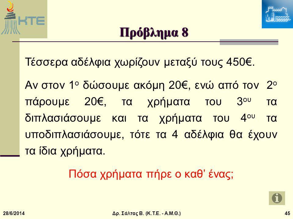 28/6/2014Δρ.Σάλτας Β. (Κ.Τ.Ε. - Α.Μ.Θ.)45 Πρόβλημα 8 Τέσσερα αδέλφια χωρίζουν μεταξύ τους 450€.