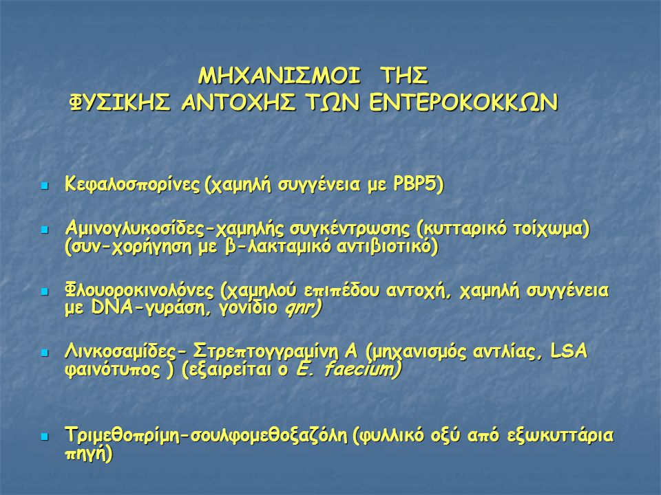 ΜΗΧΑΝΙΣΜΟΙ ΤΗΣ ΦΥΣΙΚΗΣ ΑΝΤΟΧΗΣ ΤΩΝ ΕΝΤΕΡΟΚΟΚΚΩΝ  Κεφαλοσπορίνες (χαμηλή συγγένεια με PBP5)  Αμινογλυκοσίδες-χαμηλής συγκέντρωσης (κυτταρικό τοίχωμα) (συν-χορήγηση με β-λακταμικό αντιβιοτικό)  Φλουοροκινολόνες (χαμηλού επιπέδου αντοχή, χαμηλή συγγένεια με DNA-γυράση, γονίδιο qnr)  Λινκοσαμίδες- Στρεπτογγραμίνη Α (μηχανισμός αντλίας, LSA φαινότυπος ) (εξαιρείται ο E.