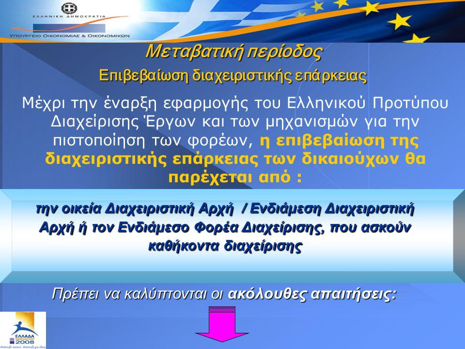 Μεταβατική περίοδος Επιβεβαίωση διαχειριστικής επάρκειας Μέχρι την έναρξη εφαρμογής του Ελληνικού Προτύπου Διαχείρισης Έργων και των μηχανισμών για την πιστοποίηση των φορέων, η επιβεβαίωση της διαχειριστικής επάρκειας των δικαιούχων θα παρέχεται από : Πρέπει να καλύπτονται οι ακόλουθες απαιτήσεις: την οικεία Διαχειριστική Αρχή / Ενδιάμεση Διαχειριστική Αρχή ή τον Ενδιάμεσο Φορέα Διαχείρισης, που ασκούν καθήκοντα διαχείρισης