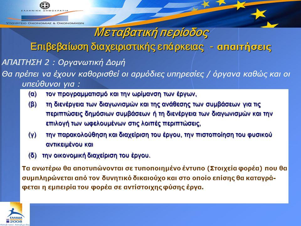 ΑΠΑΙΤΗΣΗ 2 : Οργανωτική Δομή Θα πρέπει να έχουν καθορισθεί οι αρμόδιες υπηρεσίες / όργανα καθώς και οι υπεύθυνοι για : (α) τον προγραμματισμό και την ωρίμανση των έργων, (β) τη διενέργεια των διαγωνισμών και της ανάθεσης των συμβάσεων για τις περιπτώσεις δημόσιων συμβάσεων ή τη διενέργεια των διαγωνισμών και την επιλογή των ωφελουμένων στις λοιπές περιπτώσεις, (γ) την παρακολούθηση και διαχείριση του έργου, την πιστοποίηση του φυσικού αντικειμένου και (δ) την οικονομική διαχείριση του έργου.