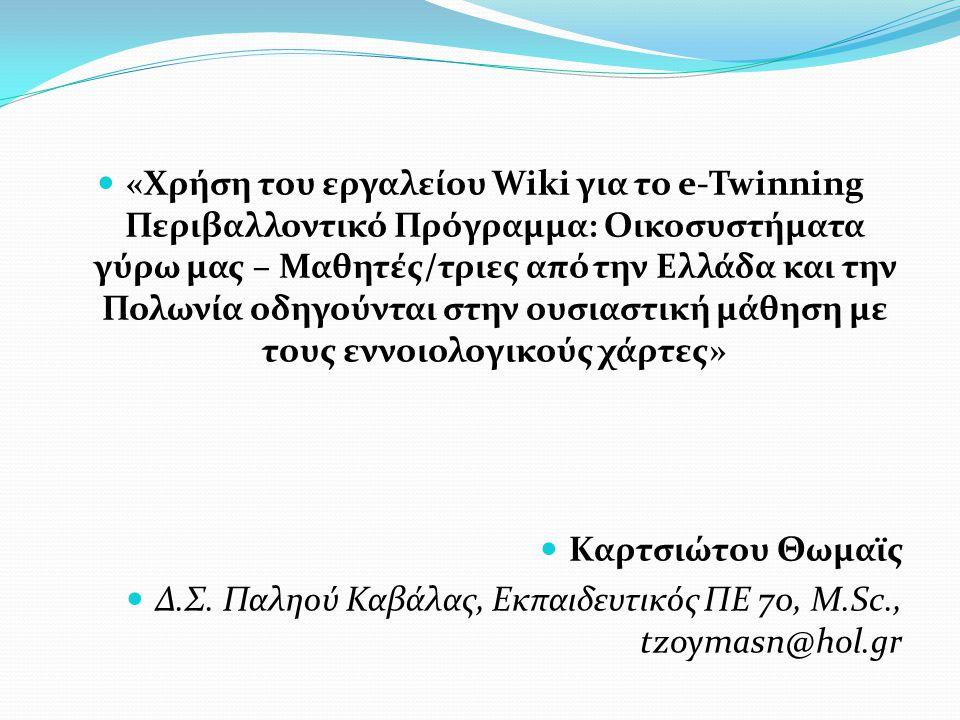  «Χρήση του εργαλείου Wiki για το e-Twinning Περιβαλλοντικό Πρόγραμμα: Οικοσυστήματα γύρω μας – Μαθητές/τριες από την Ελλάδα και την Πολωνία οδηγούνται στην ουσιαστική μάθηση με τους εννοιολογικούς χάρτες»  Καρτσιώτου Θωμαϊς  Δ.Σ.