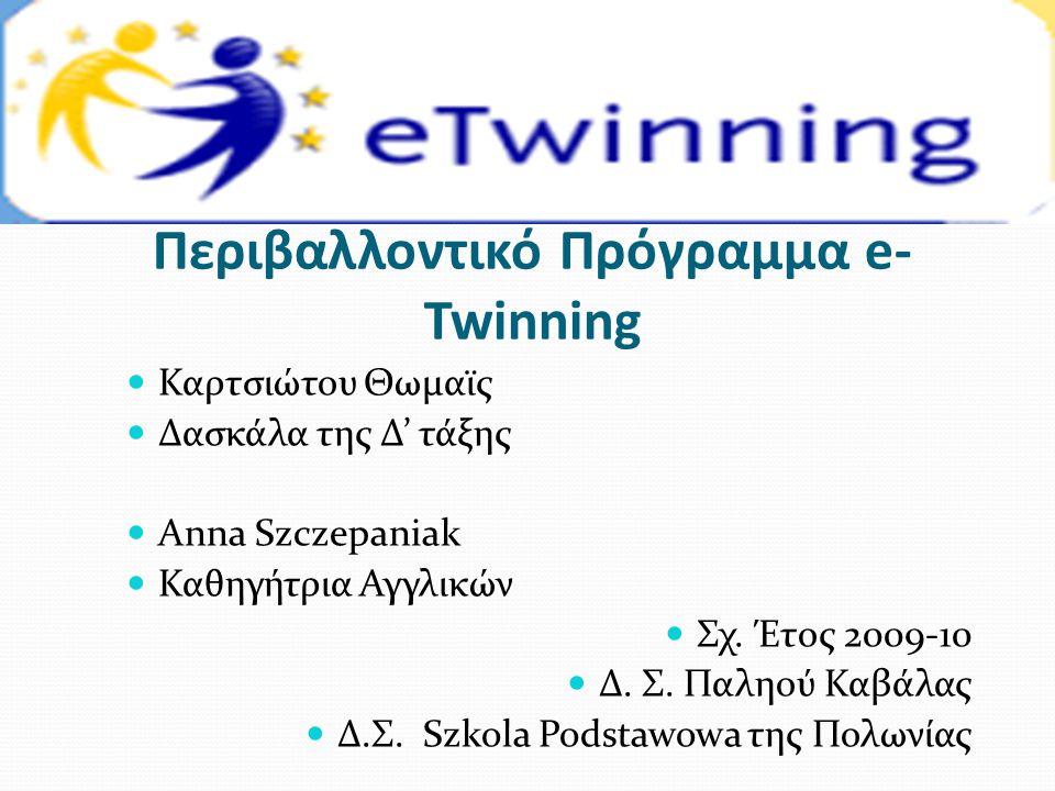 Περιβαλλοντικό Πρόγραμμα e- Twinning  Καρτσιώτου Θωμαϊς  Δασκάλα της Δ' τάξης  Αnna Szczepaniak  Καθηγήτρια Αγγλικών  Σχ. Έτος 2009-10  Δ. Σ. Πα