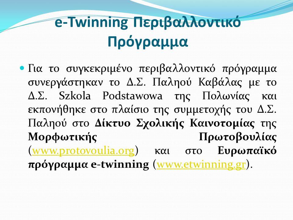 e-Twinning Περιβαλλοντικό Πρόγραμμα  Για το συγκεκριμένο περιβαλλοντικό πρόγραμμα συνεργάστηκαν το Δ.Σ. Παληού Καβάλας με το Δ.Σ. Szkola Podstawowa τ