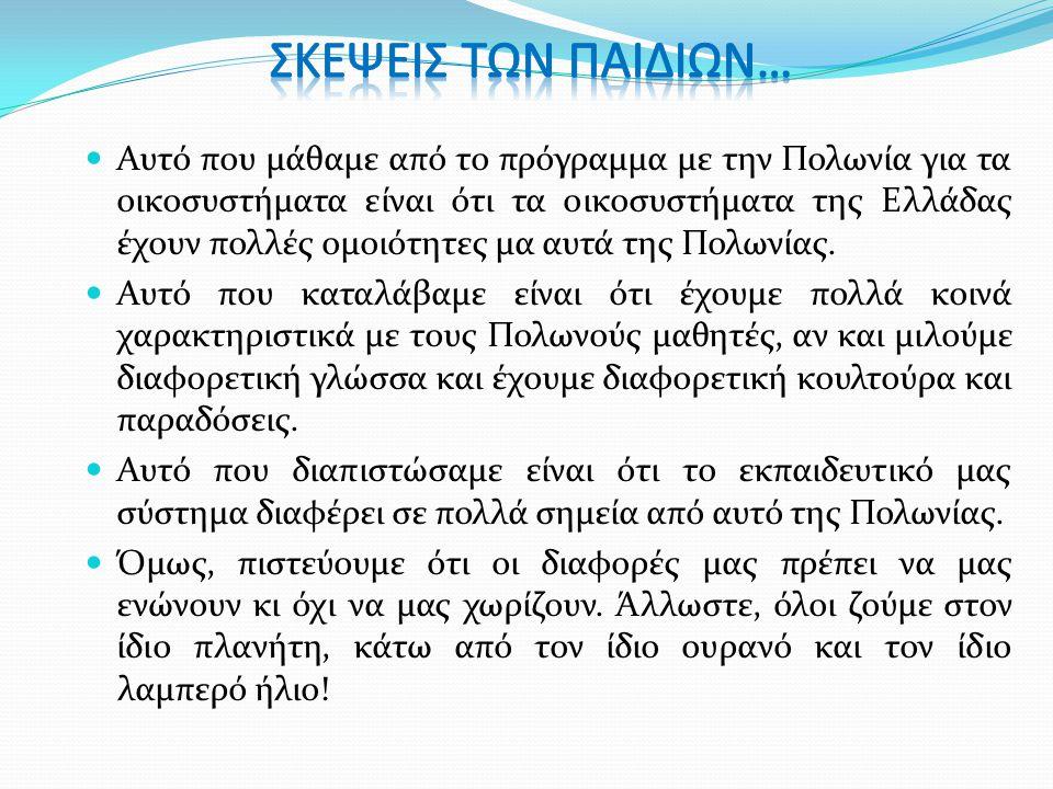  Αυτό που μάθαμε από το πρόγραμμα με την Πολωνία για τα οικοσυστήματα είναι ότι τα οικοσυστήματα της Ελλάδας έχουν πολλές ομοιότητες μα αυτά της Πολω