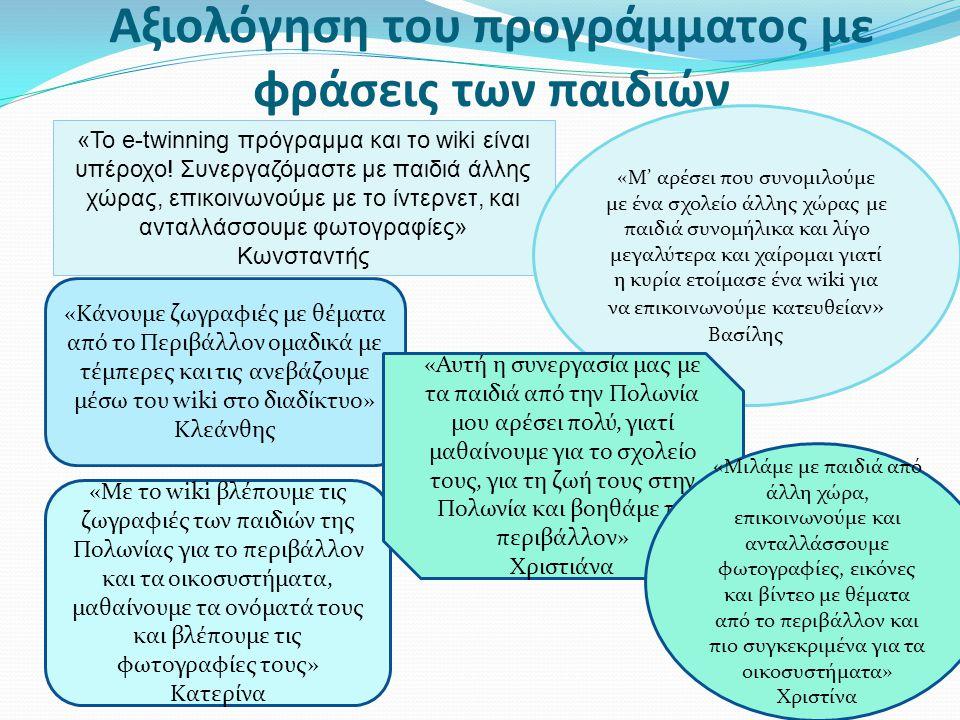 Αξιολόγηση του προγράμματος με φράσεις των παιδιών «Με το wiki βλέπουμε τις ζωγραφιές των παιδιών της Πολωνίας για το περιβάλλον και τα οικοσυστήματα, μαθαίνουμε τα ονόματά τους και βλέπουμε τις φωτογραφίες τους» Κατερίνα «To e-twinning πρόγραμμα και το wiki είναι υπέροχο.