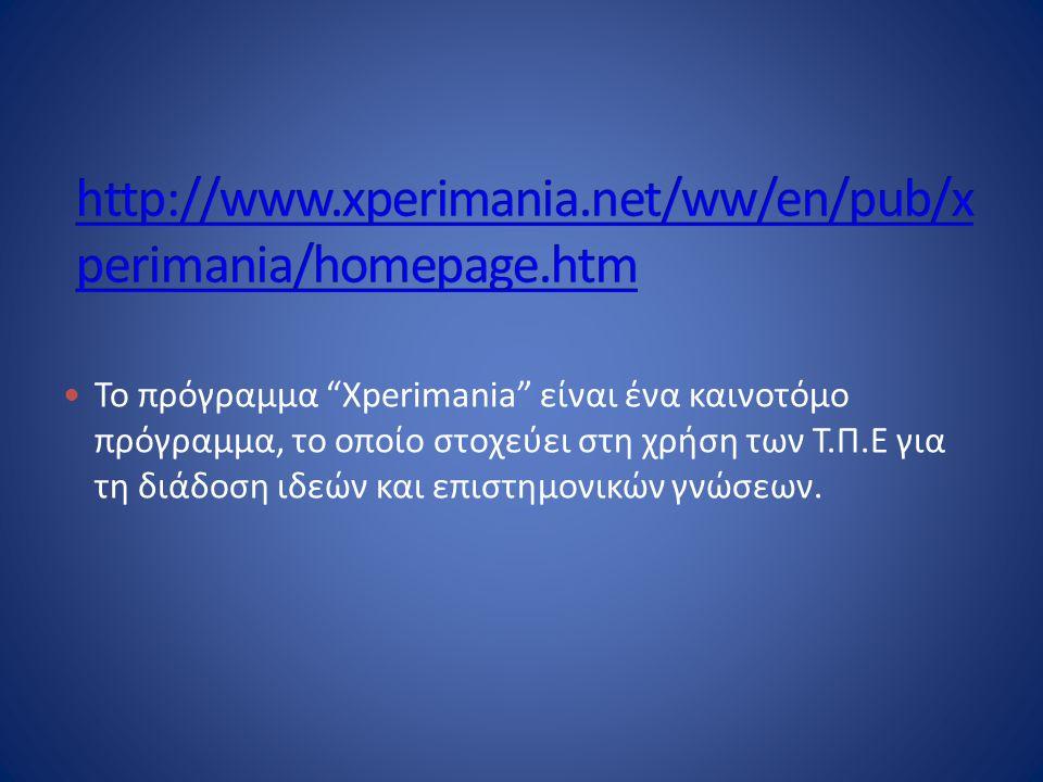  Το πρόγραμμα Xperimania είναι ένα καινοτόμο πρόγραμμα, το οποίο στοχεύει στη χρήση των Τ.Π.Ε για τη διάδοση ιδεών και επιστημονικών γνώσεων.