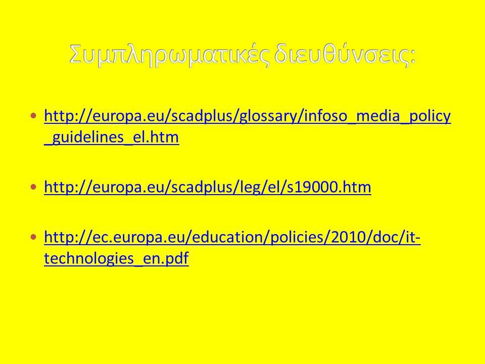  http://europa.eu/scadplus/glossary/infoso_media_policy _guidelines_el.htm http://europa.eu/scadplus/glossary/infoso_media_policy _guidelines_el.htm  http://europa.eu/scadplus/leg/el/s19000.htm http://europa.eu/scadplus/leg/el/s19000.htm  http://ec.europa.eu/education/policies/2010/doc/it- technologies_en.pdf http://ec.europa.eu/education/policies/2010/doc/it- technologies_en.pdf