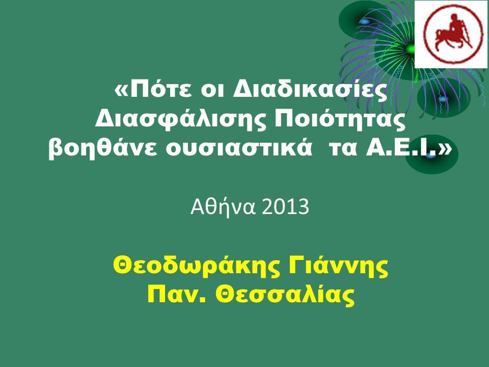 «Πότε οι Διαδικασίες Διασφάλισης Ποιότητας βοηθάνε ουσιαστικά τα Α.Ε.Ι.» Αθήνα 2013 Θεοδωράκης Γιάννης Παν.