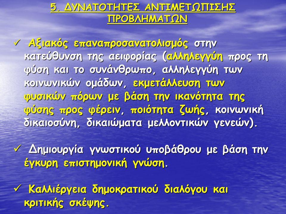 5. ΔΥΝΑΤΟΤΗΤΕΣ ΑΝΤΙΜΕΤΩΠΙΣΗΣ ΠΡΟΒΛΗΜΑΤΩΝ  Αξιακός επαναπροσανατολισμός στην κατεύθυνση της αειφορίας (αλληλεγγύη προς τη φύση και το συνάνθρωπο, αλλη