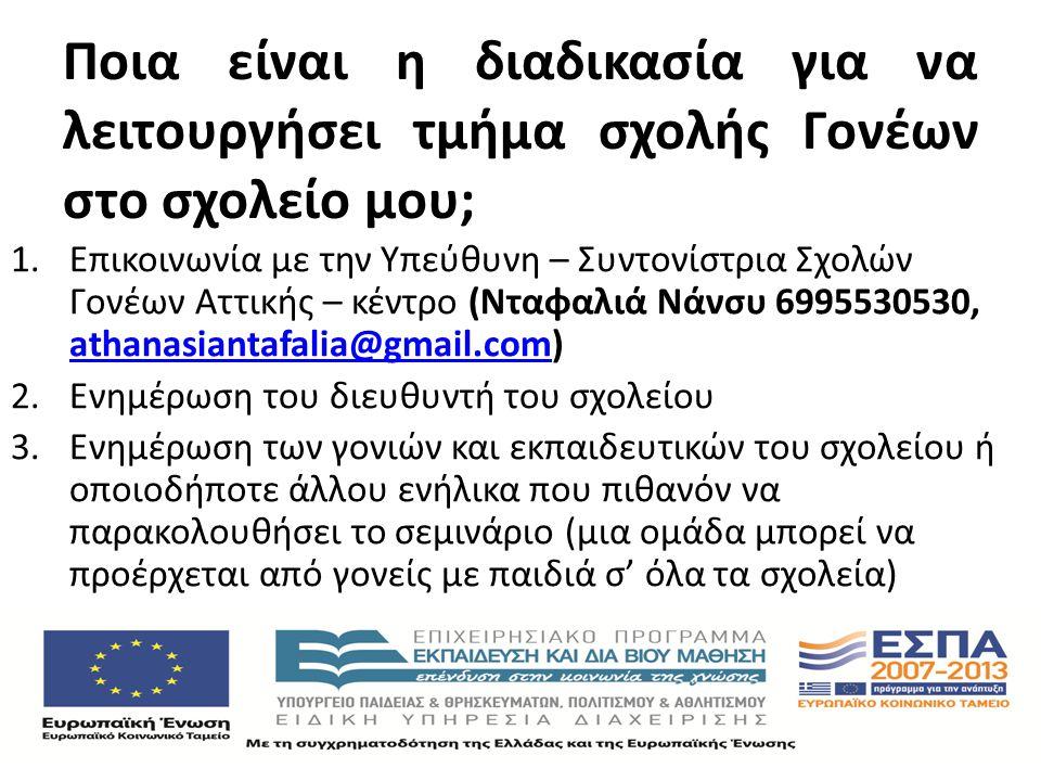 Ποια είναι η διαδικασία για να λειτουργήσει τμήμα σχολής Γονέων στο σχολείο μου; 1.Επικοινωνία με την Υπεύθυνη – Συντονίστρια Σχολών Γονέων Αττικής – κέντρο (Νταφαλιά Νάνσυ 6995530530, athanasiantafalia@gmail.com) athanasiantafalia@gmail.com 2.Ενημέρωση του διευθυντή του σχολείου 3.Ενημέρωση των γονιών και εκπαιδευτικών του σχολείου ή οποιοδήποτε άλλου ενήλικα που πιθανόν να παρακολουθήσει το σεμινάριο (μια ομάδα μπορεί να προέρχεται από γονείς με παιδιά σ' όλα τα σχολεία)