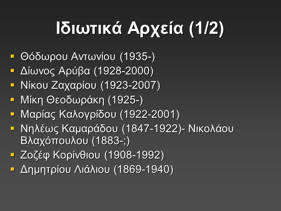 Ιδιωτικά Αρχεία (1/2)  Θόδωρου Αντωνίου (1935-)  Δίωνος Αρύβα (1928-2000)  Νίκου Ζαχαρίου (1923-2007)  Μίκη Θεοδωράκη (1925-)  Μαρίας Καλογρίδου (1922-2001)  Νηλέως Καμαράδου (1847-1922)- Νικολάου Βλαχόπουλου (1883-;)  Ζοζέφ Κορίνθιου (1908-1992)  Δημητρίου Λιάλιου (1869-1940)