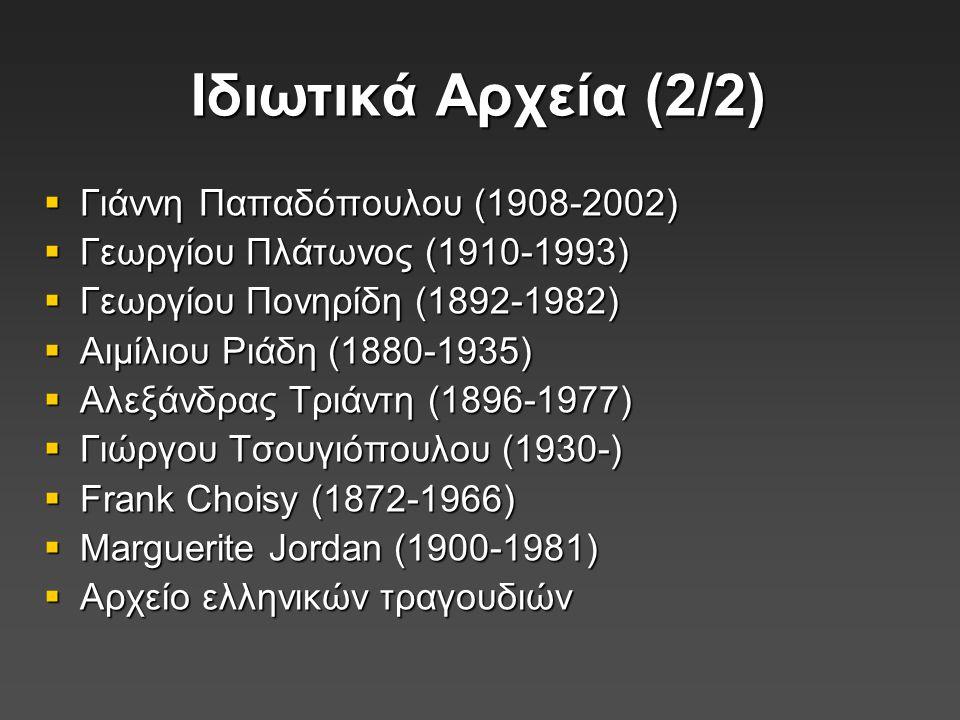 Ιδιωτικά Αρχεία (2/2)  Γιάννη Παπαδόπουλου (1908-2002)  Γεωργίου Πλάτωνος (1910-1993)  Γεωργίου Πονηρίδη (1892-1982)  Αιμίλιου Ριάδη (1880-1935)  Αλεξάνδρας Τριάντη (1896-1977)  Γιώργου Τσουγιόπουλου (1930-)  Frank Choisy (1872-1966)  Marguerite Jordan (1900-1981)  Αρχείο ελληνικών τραγουδιών