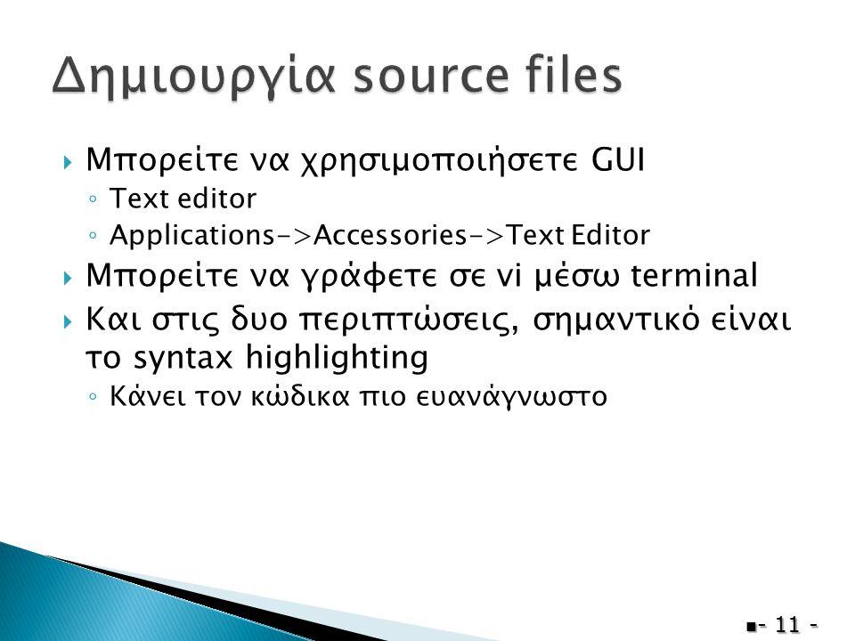  Μπορείτε να χρησιμοποιήσετε GUI ◦ Text editor ◦ Applications->Accessories->Text Editor  Μπορείτε να γράφετε σε vi μέσω terminal  Και στις δυο περιπτώσεις, σημαντικό είναι το syntax highlighting ◦ Κάνει τον κώδικα πιο ευανάγνωστο  - 11 -