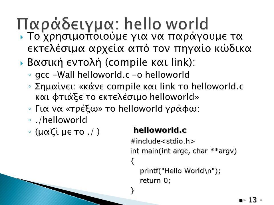  Το χρησιμοποιούμε για να παράγουμε τα εκτελέσιμα αρχεία από τον πηγαίο κώδικα  Βασική εντολή (compile και link): ◦ gcc -Wall helloworld.c -o helloworld ◦ Σημαίνει: «κάνε compile και link το helloworld.c και φτιάξε το εκτελέσιμο helloworld» ◦ Για να «τρέξω» το helloworld γράφω: ◦./helloworld ◦ (μαζί με το./ )  - 13 - #include<stdio.h> int main(int argc, char **argv) { printf( Hello World\n ); printf( Hello World\n ); return 0; return 0;} helloworld.c