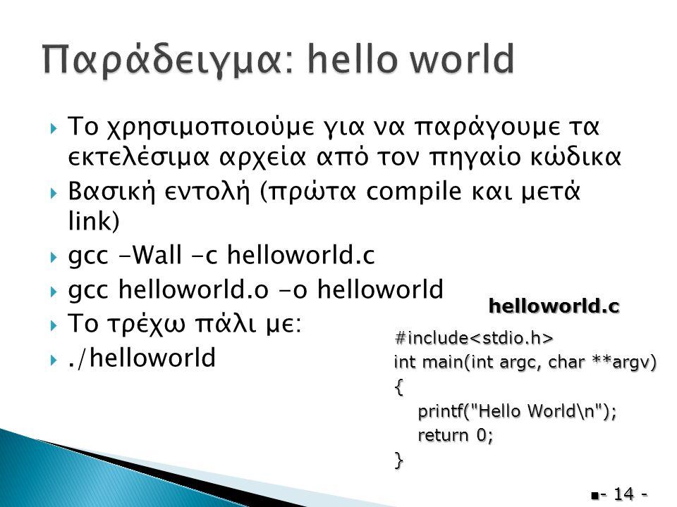  Το χρησιμοποιούμε για να παράγουμε τα εκτελέσιμα αρχεία από τον πηγαίο κώδικα  Βασική εντολή (πρώτα compile και μετά link)  gcc -Wall -c helloworld.c  gcc helloworld.o -o helloworld  Το τρέχω πάλι με: ./helloworld  - 14 - #include<stdio.h> int main(int argc, char **argv) { printf( Hello World\n ); printf( Hello World\n ); return 0; return 0;} helloworld.c