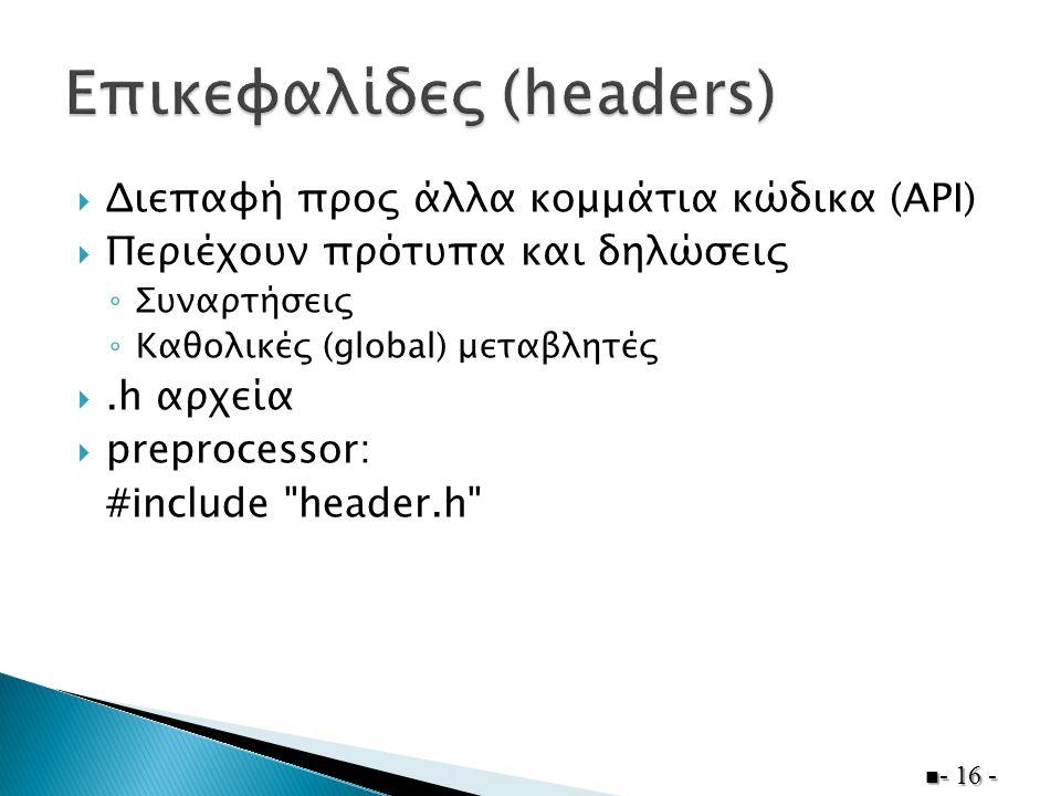  Διεπαφή προς άλλα κομμάτια κώδικα (API)  Περιέχουν πρότυπα και δηλώσεις ◦ Συναρτήσεις ◦ Καθολικές (global) μεταβλητές .h αρχεία  preprocessor: #include header.h  - 16 -