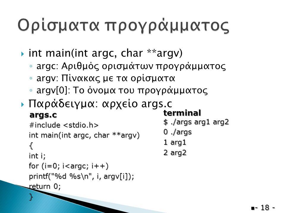  int main(int argc, char **argv) ◦ argc: Αριθμός ορισμάτων προγράμματος ◦ argv: Πίνακας με τα ορίσματα ◦ argv[0]: Το όνομα του προγράμματος  Παράδειγμα: αρχείο args.c  - 18 - #include #include int main(int argc, char **argv) { int i; for (i=0; i<argc; i++) printf( %d %s\n , i, argv[i]); return 0; } $./args arg1 arg2 0./args 1 arg1 2 arg2 args.c terminal
