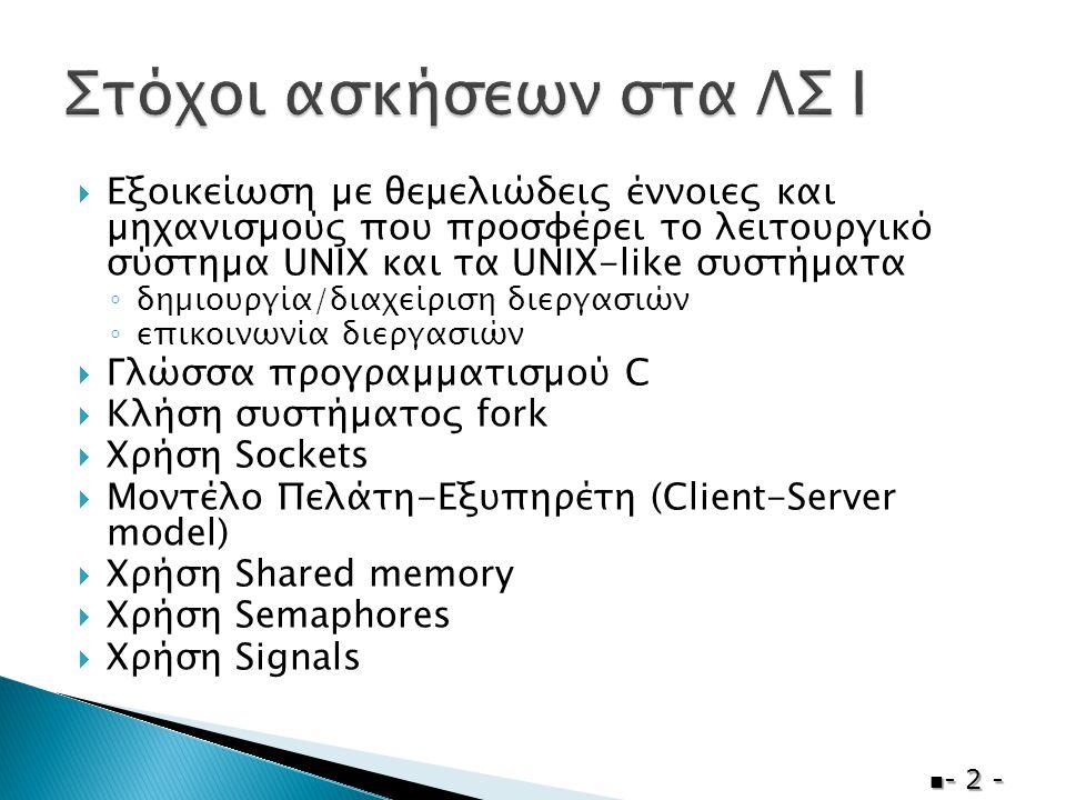  Εξοικείωση µε θεμελιώδεις έννοιες και µηχανισµούς που προσφέρει το λειτουργικό σύστηµα UNIX και τα UNIX-like συστήµατα ◦ δηµιουργία/διαχείριση διεργασιών ◦ επικοινωνία διεργασιών  Γλώσσα προγραµµατισµού C  Κλήση συστήµατος fork  Χρήση Sockets  Μοντέλο Πελάτη-Εξυπηρέτη (Client-Server model)  Χρήση Shared memory  Χρήση Semaphores  Χρήση Signals  - 2 -