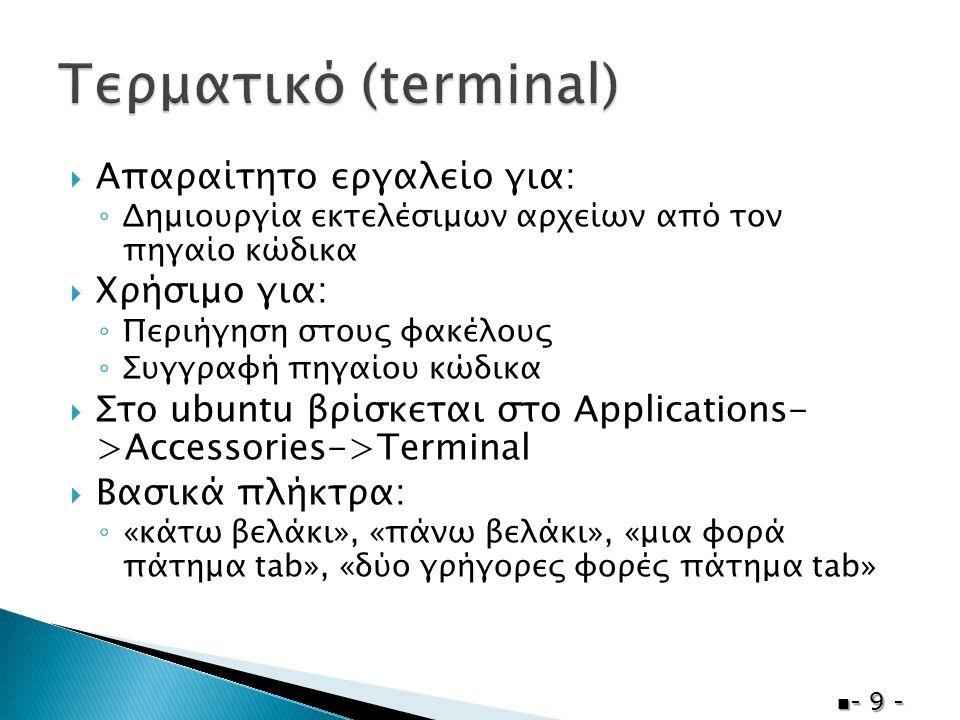  Απαραίτητο εργαλείο για: ◦ Δημιουργία εκτελέσιμων αρχείων από τον πηγαίο κώδικα  Χρήσιμο για: ◦ Περιήγηση στους φακέλους ◦ Συγγραφή πηγαίου κώδικα  Στο ubuntu βρίσκεται στο Applications- >Accessories->Terminal  Βασικά πλήκτρα: ◦ «κάτω βελάκι», «πάνω βελάκι», «μια φορά πάτημα tab», «δύο γρήγορες φορές πάτημα tab»  - 9 -