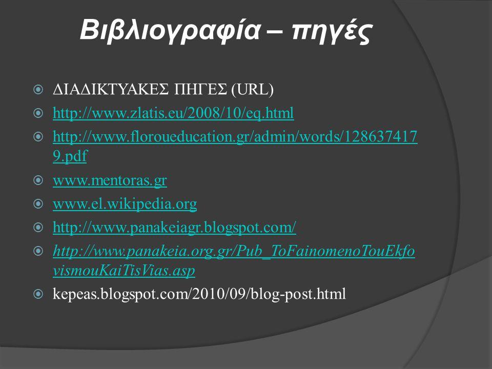 Βιβλιογραφία – πηγές  ΔΙΑΔΙΚΤΥΑΚΕΣ ΠΗΓΕΣ (URL)  http://www.zlatis.eu/2008/10/eq.html http://www.zlatis.eu/2008/10/eq.html  http://www.floroueducation.gr/admin/words/128637417 9.pdf http://www.floroueducation.gr/admin/words/128637417 9.pdf  www.mentoras.gr www.mentoras.gr  www.el.wikipedia.org www.el.wikipedia.org  http://www.panakeiagr.blogspot.com/ http://www.panakeiagr.blogspot.com/  http://www.panakeia.org.gr/Pub_ToFainomenoTouEkfo vismouKaiTisVias.asp http://www.panakeia.org.gr/Pub_ToFainomenoTouEkfo vismouKaiTisVias.asp  kepeas.blogspot.com/2010/09/blog-post.html