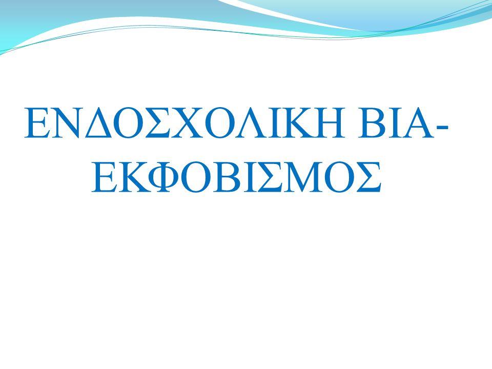 ΕΝΔΟΣΧΟΛΙΚΗ ΒΙΑ- ΕΚΦΟΒΙΣΜΟΣ