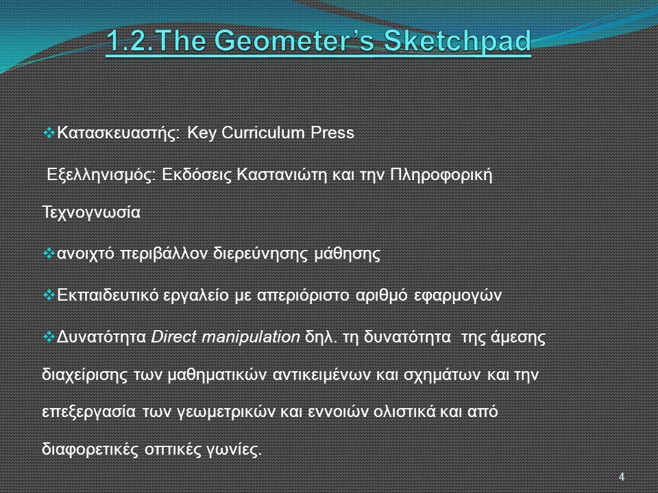 4.Έρευνα και Ανάλυση Όνομα Λογισμικού Βαθμίδα Εκπαίδευσης Πού έχει αποσταλεί Πιστοποίηση – Έγκριση Π.Ι Άδεια Χρήσης Για Όλα τα σχολεία Περιορισμοί στην Άδεια χρήσης ΓΛΤΕΕ ModellusΧΧΧ350 σχολείαΝαι σε όλα τα σχολεία* ΧΌλα τα σχολεία ** The Geometer's Sketchpad ΧΧ345 σχολείαΝαι σε όλα τα σχολεία -350 σχολεία Κίρκης ΠρωτέαςΧΧΣε όλα τα Γυμνάσια και Ενιαία Λύκεια *** Ναι σε όλα τα σχολεία * ΧΌλα τα σχολεία ** ΙΡΙΣΧΣε όλα τα Γυμνάσια Ναι σε όλα τα σχολεία * ΧΌλα τα σχολεία ** ΧελωνόκοσμοιΧΧΣε 100 σχολεία της ΟΔΥΣΣΕΙΑΣ Έχει σταλεί για πιστοποίηση ΧΌλα τα σχολεία ** Περιβάλλον E-Slate (Πρώην ΑΒΑΚΙΟ) ΧΧΣε 100 σχολεία της ΟΔΥΣΣΕΙΑΣ Έχει σταλεί για πιστοποίηση ΧΌλα τα σχολεία ** 15 * ( μόνο στην Δευτεροβάθμια Εκπαίδευση ), ** (τα σχολεία Δευτεροβάθμιας Εκπαίδευσης εντός και εκτός ελληνικής επικράτειας ), *** ( Γυμνάσια (1892) και Ενιαία Λύκεια (1303) της χώρας)