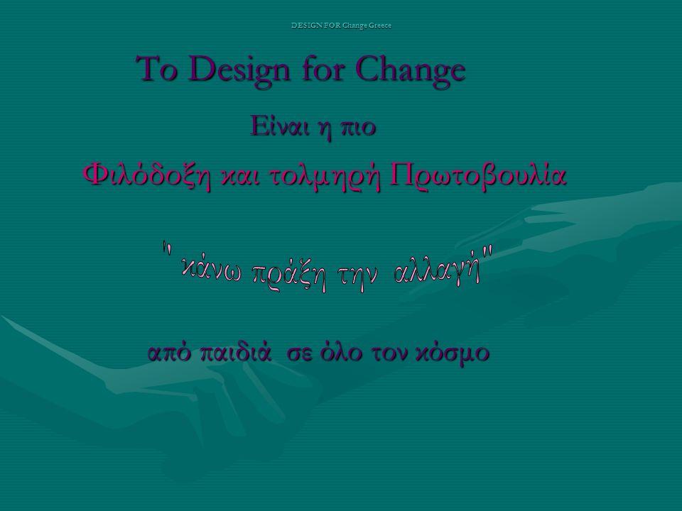 DESIGN FOR Change Greece Το Design for Change Το Design for Change Είναι η πιο Είναι η πιο Φιλόδοξη και τολμηρή Πρωτοβουλία Φιλόδοξη και τολμηρή Πρωτοβουλία από παιδιά σε όλο τον κόσμο από παιδιά σε όλο τον κόσμο
