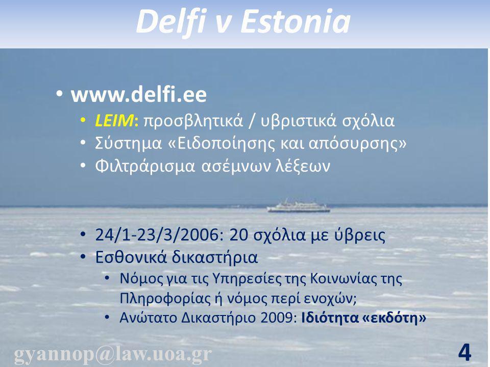 • www.delfi.ee • LEIM: προσβλητικά / υβριστικά σχόλια • Σύστημα «Ειδοποίησης και απόσυρσης» • Φιλτράρισμα ασέμνων λέξεων • 24/1-23/3/2006: 20 σχόλια με ύβρεις • Εσθονικά δικαστήρια • Νόμος για τις Υπηρεσίες της Κοινωνίας της Πληροφορίας ή νόμος περί ενοχών; • Ανώτατο Δικαστήριο 2009: Ιδιότητα «εκδότη» gyannop@law.uoa.gr 4 Delfi v Estonia