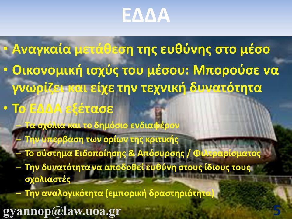 gyannop@law.uoa.gr 5 ΕΔΔΑ • Αναγκαία μετάθεση της ευθύνης στο μέσο • Οικονομική ισχύς του μέσου: Μπορούσε να γνωρίζει και είχε την τεχνική δυνατότητα • Το ΕΔΔΑ εξέτασε – Τα σχόλια και το δημόσιο ενδιαφέρον – Την υπερβαση των ορίων της κριτικής – Το σύστημα Ειδοποίησης & Απόσυρσης / Φιλτραρίσματος – Την δυνατότητα να αποδοθεί ευθύνη στους ίδιους τους σχολιαστές – Την αναλογικότητα (εμπορική δραστηριότητα)