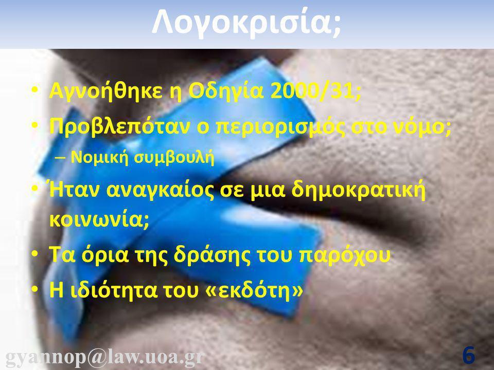 gyannop@law.uoa.gr 6 Λογοκρισία; • Αγνοήθηκε η Οδηγία 2000/31; • Προβλεπόταν ο περιορισμός στο νόμο; – Νομική συμβουλή • Ήταν αναγκαίος σε μια δημοκρατική κοινωνία; • Τα όρια της δράσης του παρόχου • Η ιδιότητα του «εκδότη»