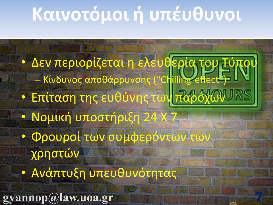 gyannop@law.uoa.gr 7 Καινοτόμοι ή υπέυθυνοι • Δεν περιορίζεται η ελευθερία του Τύπου – Κίνδυνος αποθάρρυνσης ( Chilling effect ) • Επίταση της ευθύνης των παρόχων • Νομική υποστήριξη 24 Χ 7 • Φρουροί των συμφερόντων των χρηστών • Ανάπτυξη υπευθυνότητας