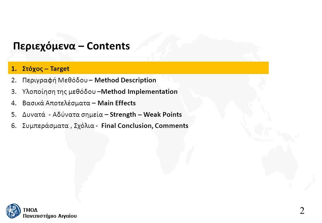 2 ΤΜΟΔ Πανεπιστήμιο Αιγαίου Περιεχόμενα – Contents 1.Στόχος – Target 2.Περιγραφή Μεθόδου – Method Description 3.Υλοποίηση της μεθόδου –Method Implementation 4.Βασικά Αποτελέσματα – Main Effects 5.Δυνατά - Αδύνατα σημεία – Strength – Weak Points 6.Συμπεράσματα, Σχόλια - Final Conclusion, Comments