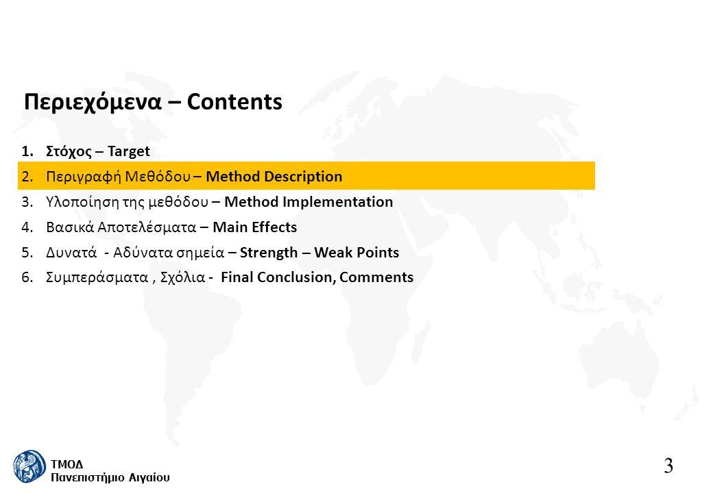 3 ΤΜΟΔ Πανεπιστήμιο Αιγαίου Περιεχόμενα – Contents 1.Στόχος – Target 2.Περιγραφή Μεθόδου – Method Description 3.Υλοποίηση της μεθόδου – Method Implementation 4.Βασικά Αποτελέσματα – Main Effects 5.Δυνατά - Αδύνατα σημεία – Strength – Weak Points 6.Συμπεράσματα, Σχόλια - Final Conclusion, Comments