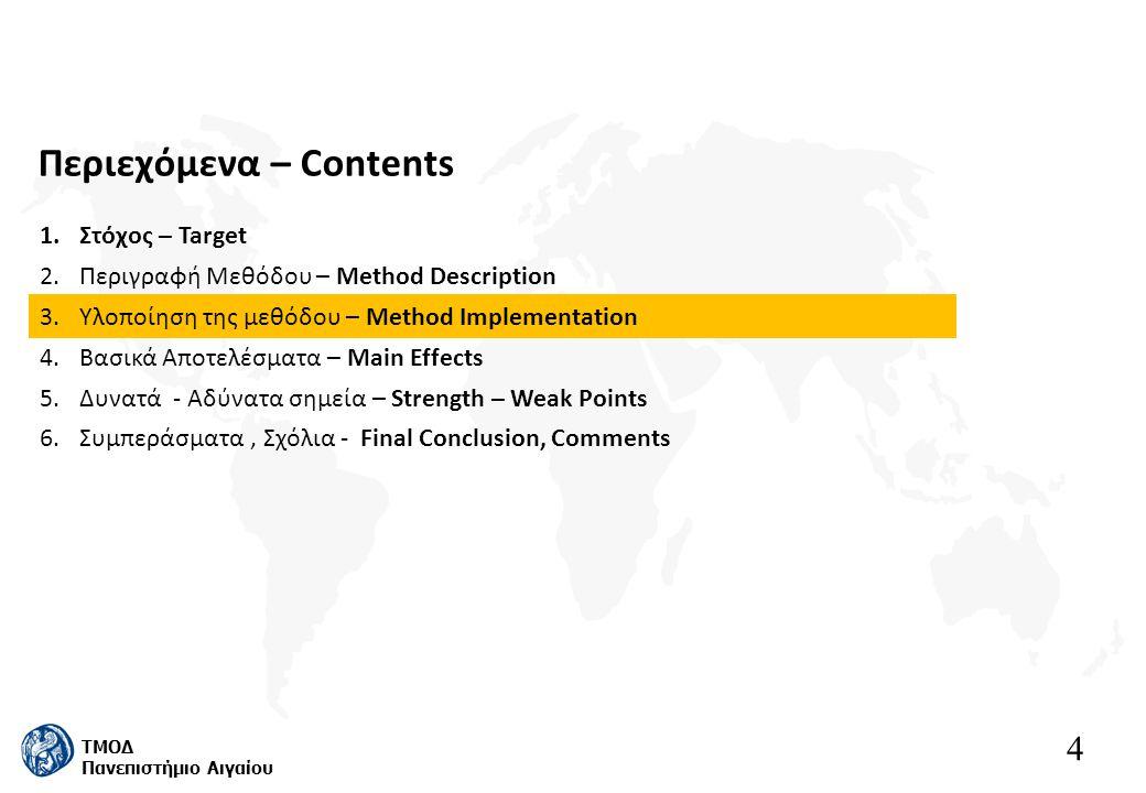 4 ΤΜΟΔ Πανεπιστήμιο Αιγαίου Περιεχόμενα – Contents 1.Στόχος – Target 2.Περιγραφή Μεθόδου – Method Description 3.Υλοποίηση της μεθόδου – Method Implementation 4.Βασικά Αποτελέσματα – Main Effects 5.Δυνατά - Αδύνατα σημεία – Strength – Weak Points 6.Συμπεράσματα, Σχόλια - Final Conclusion, Comments