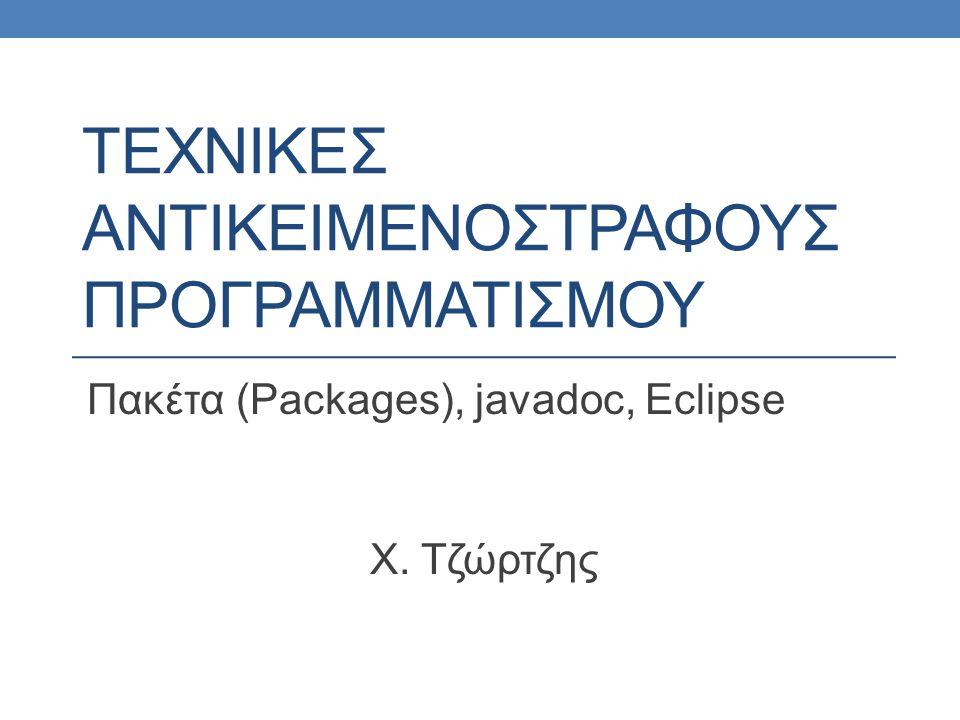 ΤΕΧΝΙΚΕΣ ΑΝΤΙΚΕΙΜΕΝΟΣΤΡΑΦΟΥΣ ΠΡΟΓΡΑΜΜΑΤΙΣΜΟΥ Πακέτα (Packages), javadoc, Eclipse Χ. Τζώρτζης