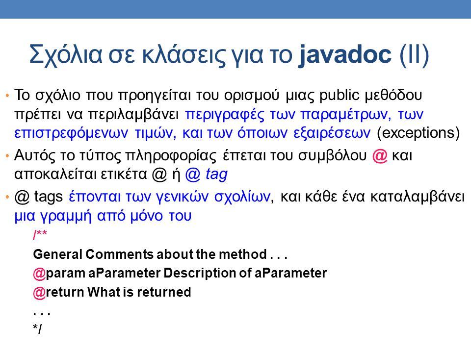 Σχόλια σε κλάσεις για το javadoc (ΙΙ) • Το σχόλιο που προηγείται του ορισμού μιας public μεθόδου πρέπει να περιλαμβάνει περιγραφές των παραμέτρων, των