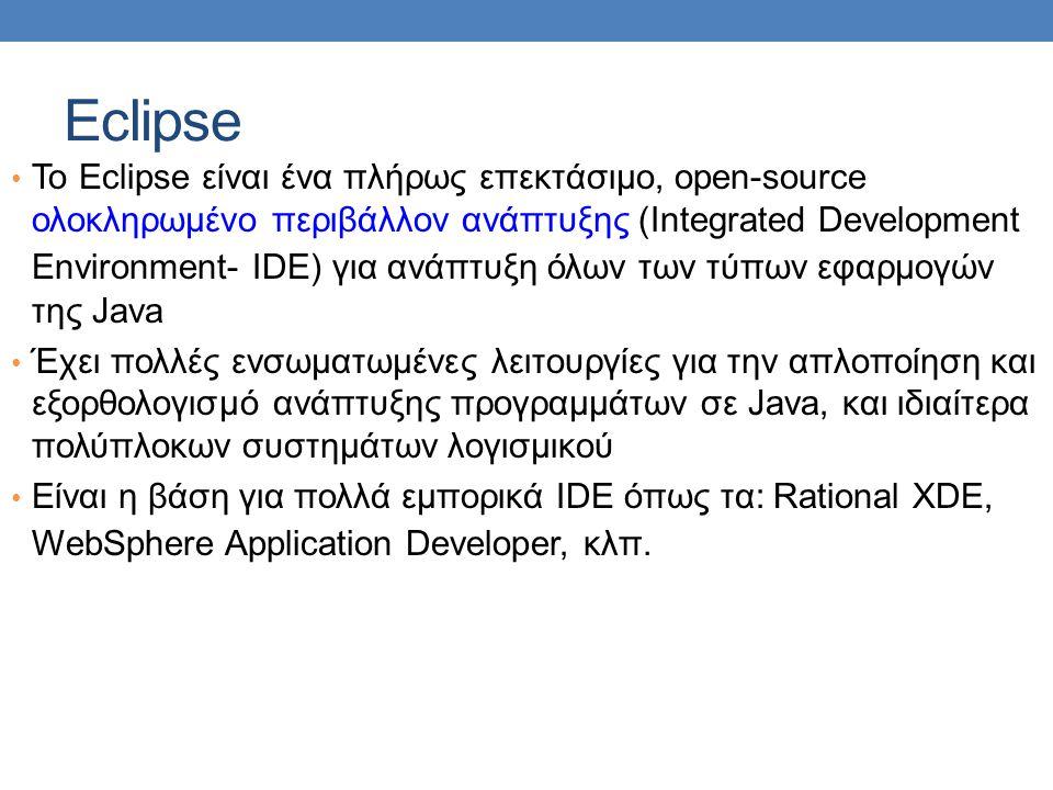 Eclipse • Το Eclipse είναι ένα πλήρως επεκτάσιμο, open-source ολοκληρωμένο περιβάλλον ανάπτυξης (Integrated Development Environment- IDE) για ανάπτυξη