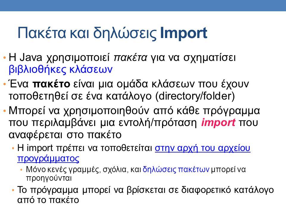 Δηλώσεις import • Δίνουν εντολή στον compiler να καταστήσει ορατό ένα πακέτο στο αρχείο κώδικα • Έχουμε ήδη χρησιμοποιήσει δηλώσεις import για να συμπεριλάβουμε προκαθορισμένα πακέτα της Java • π.χ.