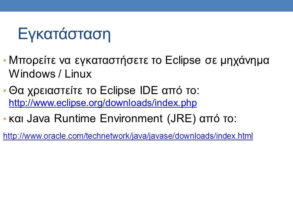 Εγκατάσταση • Μπορείτε να εγκαταστήσετε το Eclipse σε μηχάνημα Windows / Linux • Θα χρειαστείτε το Eclipse IDE από το: http://www.eclipse.org/download