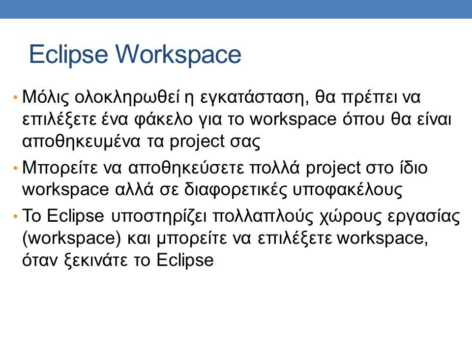 Eclipse Workspace • Μόλις ολοκληρωθεί η εγκατάσταση, θα πρέπει να επιλέξετε ένα φάκελο για το workspace όπου θα είναι αποθηκευμένα τα project σας • Μπ