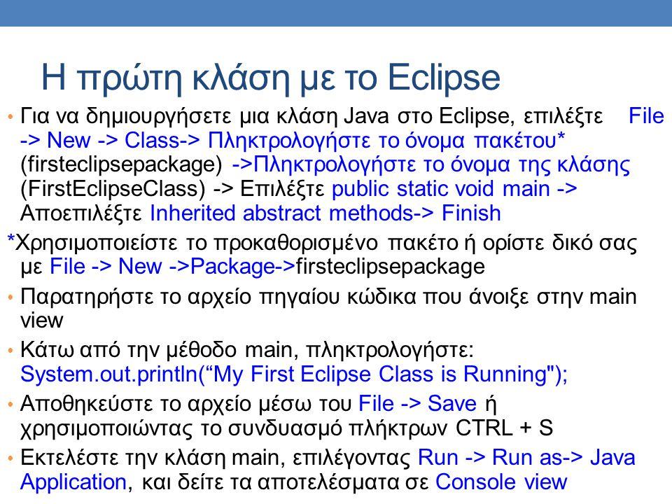 Η πρώτη κλάση με το Eclipse • Για να δημιουργήσετε μια κλάση Java στο Eclipse, επιλέξτε File -> New -> Class-> Πληκτρολογήστε το όνομα πακέτου* (first