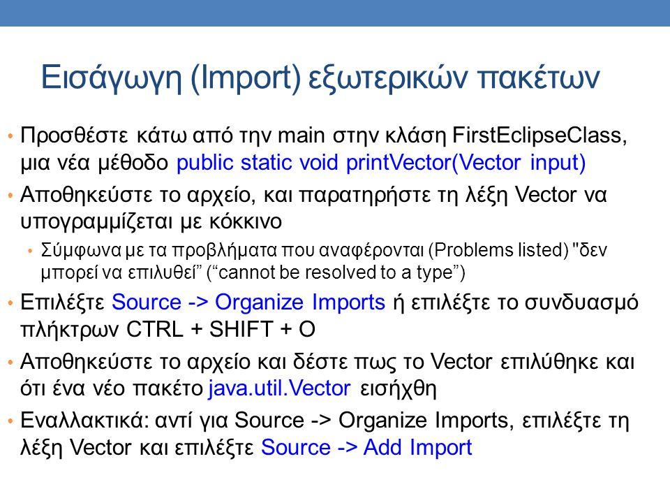 Εισάγωγη (Import) εξωτερικών πακέτων • Προσθέστε κάτω από την main στην κλάση FirstEclipseClass, μια νέα μέθοδο public static void printVector(Vector