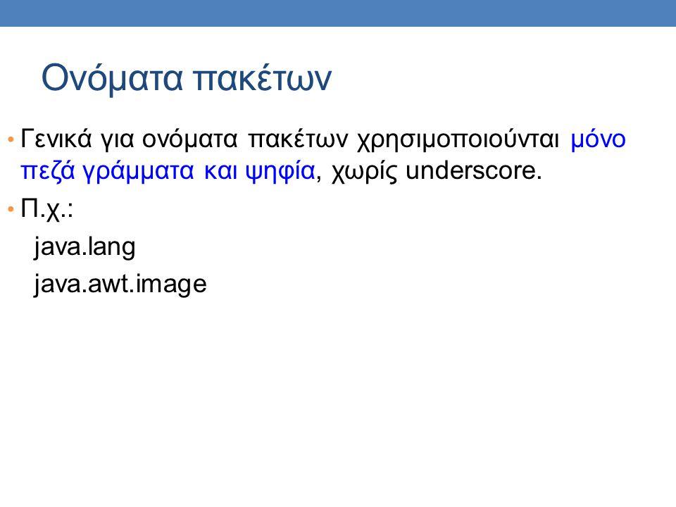 Ονόματα πακέτων • Γενικά για ονόματα πακέτων χρησιμοποιούνται μόνο πεζά γράμματα και ψηφία, χωρίς underscore. • Π.χ.: java.lang java.awt.image