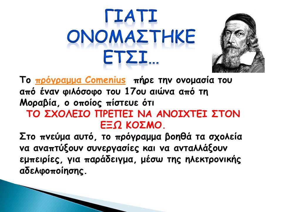 Το πρόγραμμα Comenius πήρε την ονομασία του από έναν φιλόσοφο του 17ου αιώνα από τη Μοραβία, ο οποίος πίστευε ότιπρόγραμμα Comenius ΤΟ ΣΧΟΛΕΙΟ ΠΡΕΠΕΙ ΝΑ ΑΝΟΙΧΤΕΙ ΣΤΟΝ ΕΞΩ ΚΟΣΜΟ.