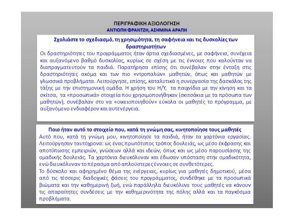 ΠΕΡΙΓΡΑΦΙΚΗ ΑΞΙΟΛΟΓΗΣΗ ΑΝΤΙΟΠΗ ΦΡΑΝΤΖΗ, ΑΣΗΜΙΝΑ ΑΡΑΠΗ Γενικά Σχόλια για το Συστημικό Διδακτικό Μοντέλο, για την Πιλοτική Εφαρμογή του και για την Περιβαλλοντική Εκπαίδευση ως «τμήματος των προγραμμάτων του σχολείου» Το Συστημικό Διδακτικό Μοντέλο στην πιλοτική του φάση λειτούργησε καταλυτικά για την περιβαλλοντική εκπαίδευση των μαθητών μας, οι οποίοι μέσα από το πρόγραμμα λειτουργούν με αυξημένη ευαισθητοποίηση αλλά και δυνατότητα έκφρασης και παρουσίασης των σχετικών με την ενέργεια ζητημάτων στους υπόλοιπους μαθητές του σχολείου.