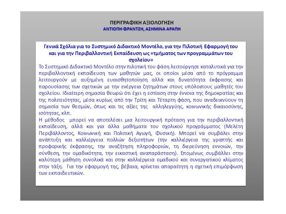 ΠΕΡΙΓΡΑΦΙΚΗ ΑΞΙΟΛΟΓΗΣΗ ΓΕΩΡΓΙΟΣ ΚΟΥΣΟΥΛΑΣ Γενικά Σχόλια για το Συστημικό Διδακτικό Μοντέλο, για την Πιλοτική Εφαρμογή του και για την Περιβαλλοντική Εκπαίδευση ως «τμήματος των προγραμμάτων του σχολείου» Το Συστημικό Διδακτικό Μοντέλο, το οποίο οικοδομεί την κριτική σκέψη και τη σχέση με τον «άλλο» και ιδιαιτέρως η Συστημική του Παρατηρητή, είναι το ιδανικό μοντέλο για τη Διδακτική της Περιβαλλοντικής Εκπαίδευσης επειδή εκτός των άλλων συμβάλλει κυρίως στην ανάδειξη της κοινωνικά κριτικής φυσιογνωμίας της Περιβαλλοντικής Εκπαίδευσης, όπου η γνώση θεμελιώνεται σε διαλογικού τύπου διαδικασίες του μαθητή.