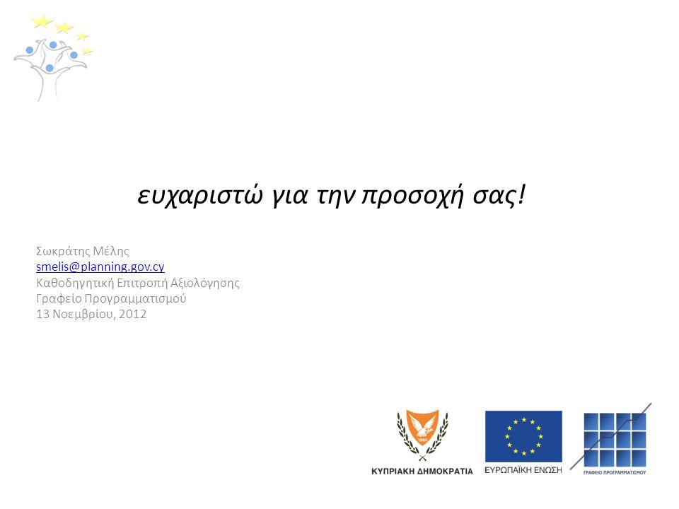 ευχαριστώ για την προσοχή σας! Σωκράτης Μέλης smelis@planning.gov.cy Καθοδηγητική Επιτροπή Αξιολόγησης Γραφείο Προγραμματισμού 13 Νοεμβρίου, 2012