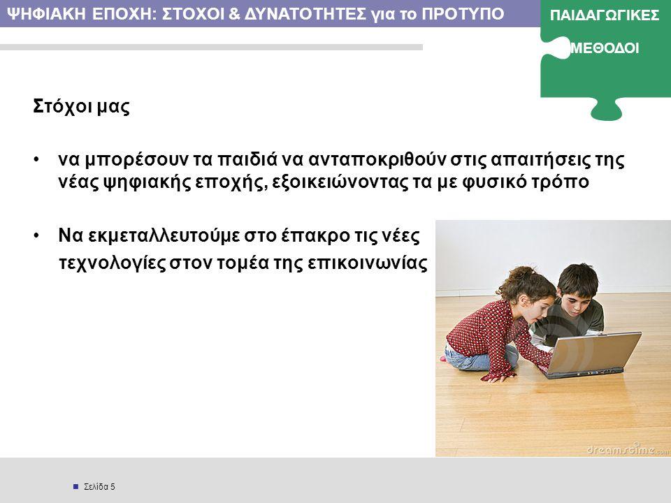  Σελίδα 5 Στόχοι μας •να μπορέσουν τα παιδιά να ανταποκριθούν στις απαιτήσεις της νέας ψηφιακής εποχής, εξοικειώνοντας τα με φυσικό τρόπο •Να εκμεταλλευτούμε στο έπακρο τις νέες τεχνολογίες στον τομέα της επικοινωνίας ΨΗΦΙΑΚΗ ΕΠΟΧΗ: ΣΤΟΧΟΙ & ΔΥΝΑΤΟΤΗΤΕΣ για το ΠΡΟΤΥΠΟ ΠΑΙΔΑΓΩΓΙΚΕΣ ΜΕΘΟΔΟΙ