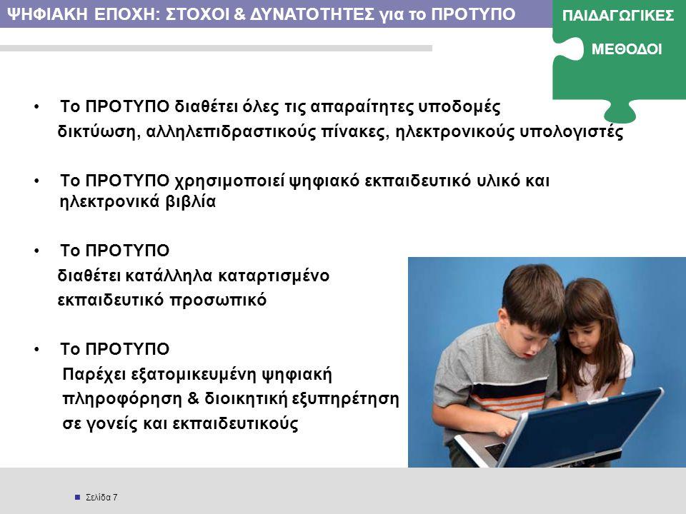  Σελίδα 7 • Το ΠΡΟΤΥΠΟ διαθέτει όλες τις απαραίτητες υποδομές δικτύωση, αλληλεπιδραστικούς πίνακες, ηλεκτρονικούς υπολογιστές •Το ΠΡΟΤΥΠΟ χρησιμοποιεί ψηφιακό εκπαιδευτικό υλικό και ηλεκτρονικά βιβλία •Το ΠΡΟΤΥΠΟ διαθέτει κατάλληλα καταρτισμένο εκπαιδευτικό προσωπικό •Το ΠΡΟΤΥΠΟ Παρέχει εξατομικευμένη ψηφιακή πληροφόρηση & διοικητική εξυπηρέτηση σε γονείς και εκπαιδευτικούς ΨΗΦΙΑΚΗ ΕΠΟΧΗ: ΣΤΟΧΟΙ & ΔΥΝΑΤΟΤΗΤΕΣ για το ΠΡΟΤΥΠΟ ΠΑΙΔΑΓΩΓΙΚΕΣ ΜΕΘΟΔΟΙ