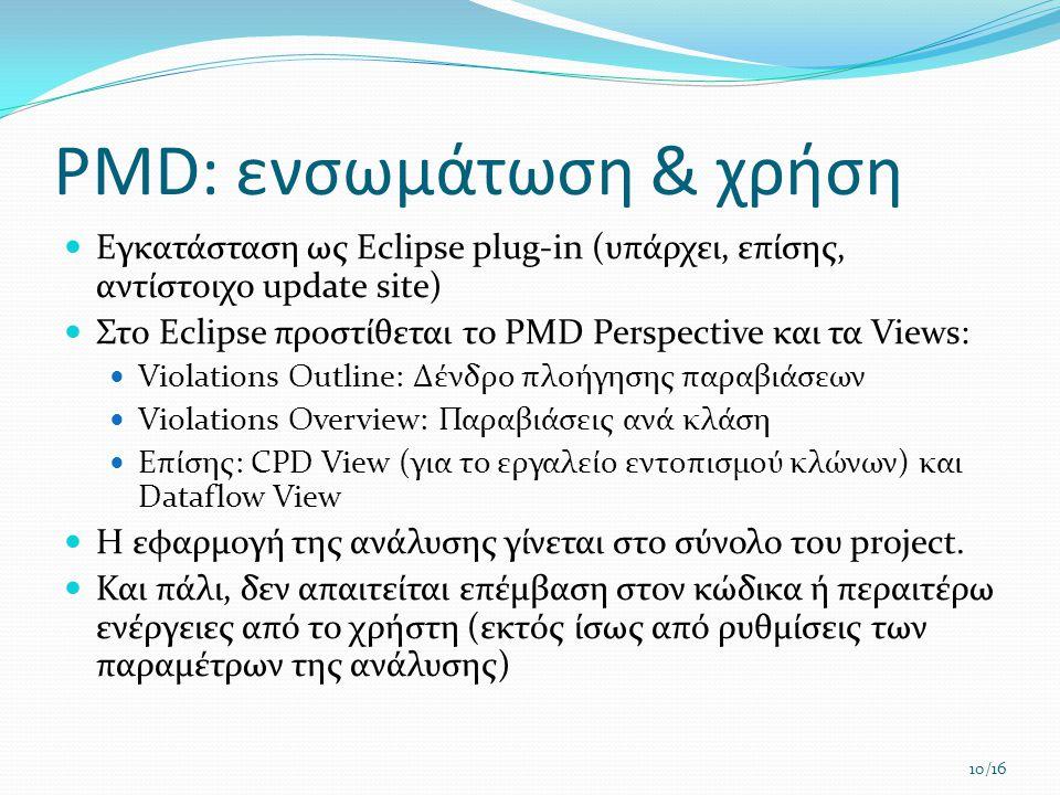 PMD: ενσωμάτωση & χρήση  Εγκατάσταση ως Eclipse plug-in (υπάρχει, επίσης, αντίστοιχο update site)  Στο Eclipse προστίθεται το PMD Perspective και τα Views:  Violations Outline: Δένδρο πλοήγησης παραβιάσεων  Violations Overview: Παραβιάσεις ανά κλάση  Επίσης: CPD View (για το εργαλείο εντοπισμού κλώνων) και Dataflow View  Η εφαρμογή της ανάλυσης γίνεται στο σύνολο του project.